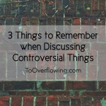 3 Things for Christ-followers to Remember when Discussing Controversial Things