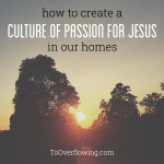 how to create a culture of passion for Jesus in our homes