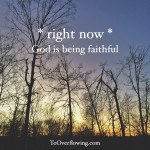*right now* God is being faithful