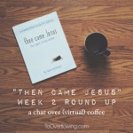 a truth that presses me forward {Then Came Jesus :: Week 2 round-up}