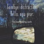 goodbye, distraction. hello, new year.
