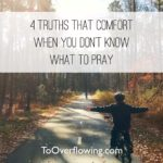 4 Truths that Comfort When I Don't Know What to Pray